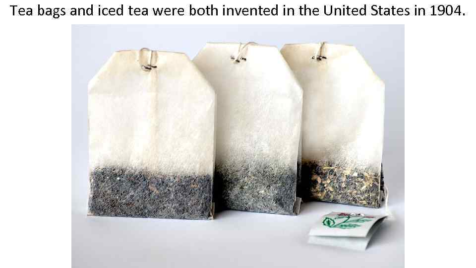 Tea bags and iced tea were both invented in the United States in 1904.