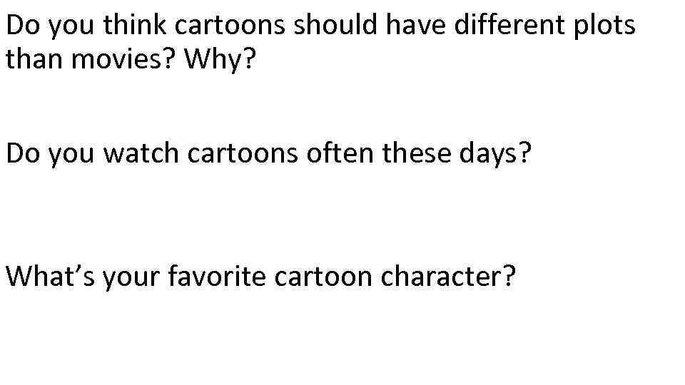 Do you think cartoons should have different plots than movies? Why? Do you watch