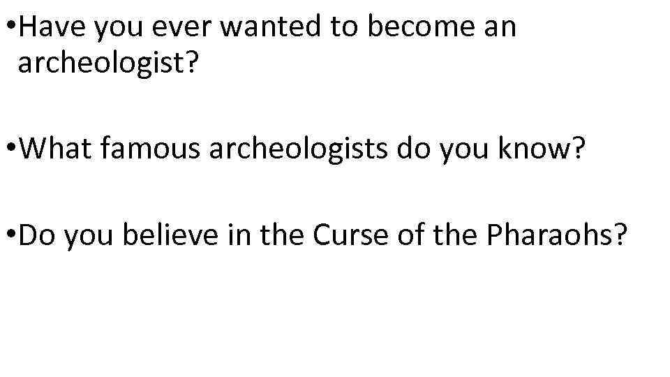 • Have you ever wanted to become an archeologist? • What famous archeologists