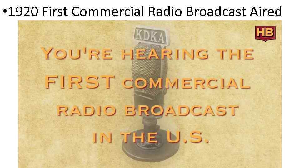 • 1920 First Commercial Radio Broadcast Aired