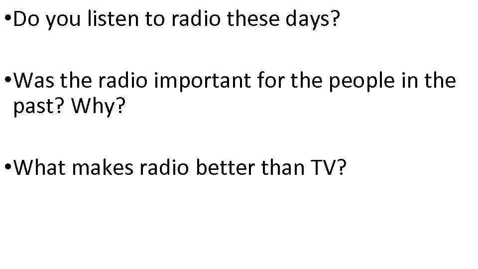 • Do you listen to radio these days? • Was the radio important