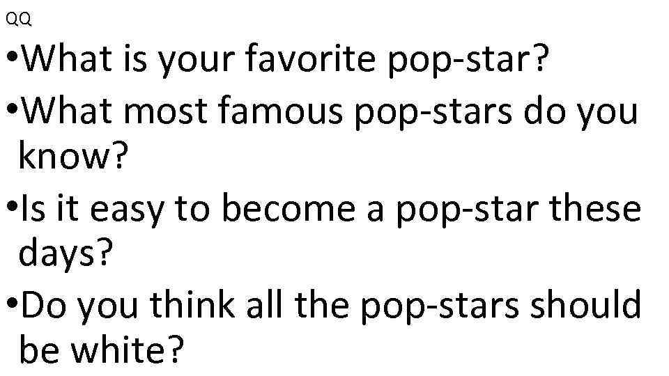 QQ • What is your favorite pop-star? • What most famous pop-stars do you