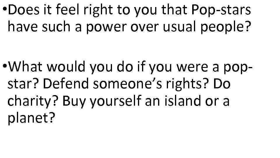 • Does it feel right to you that Pop-stars have such a power
