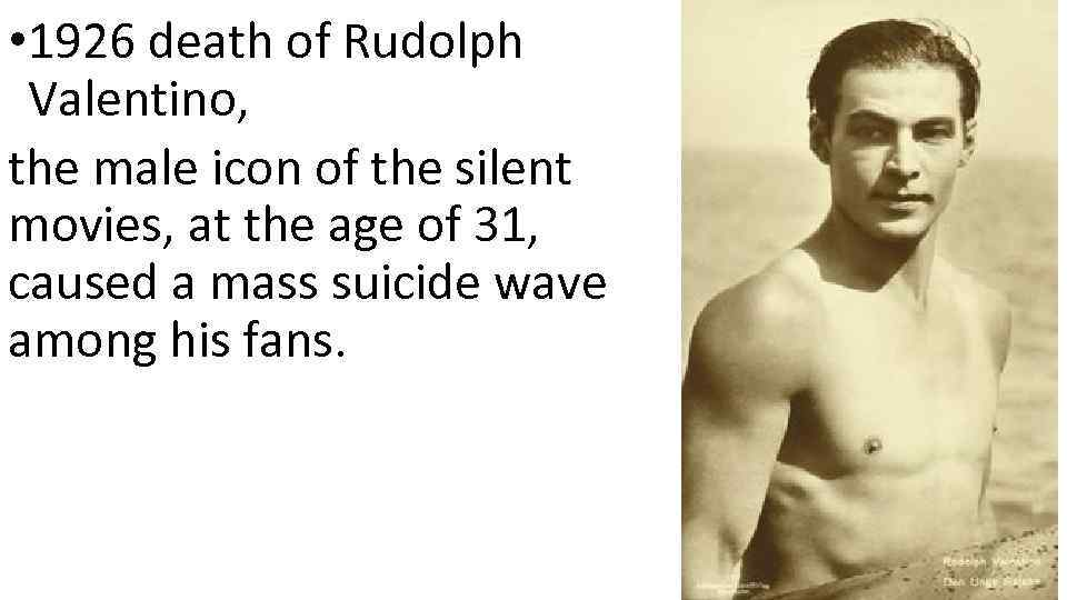 • 1926 death of Rudolph Valentino, the male icon of the silent movies,
