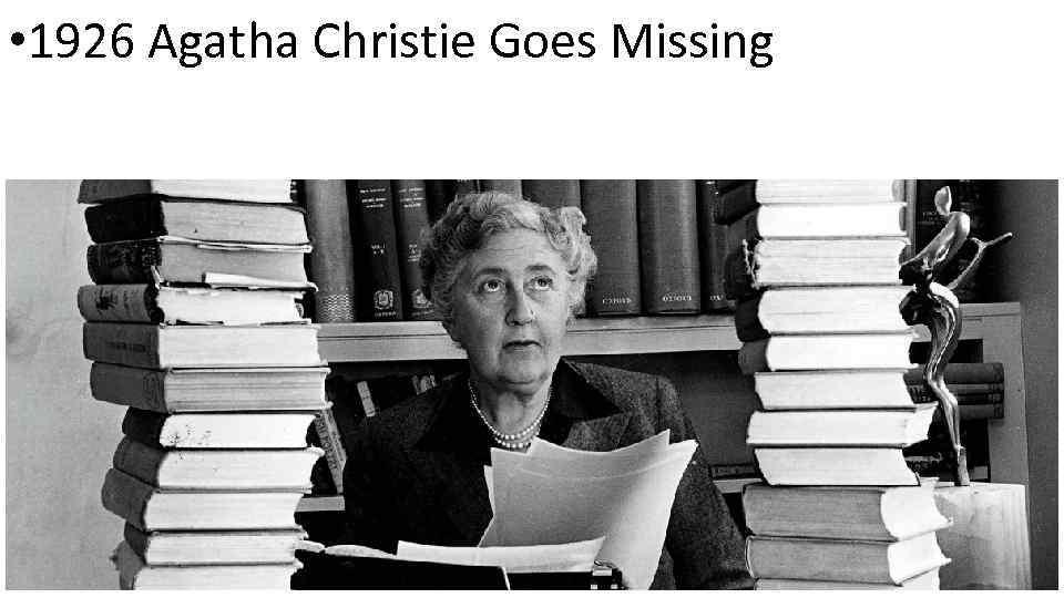 • 1926 Agatha Christie Goes Missing