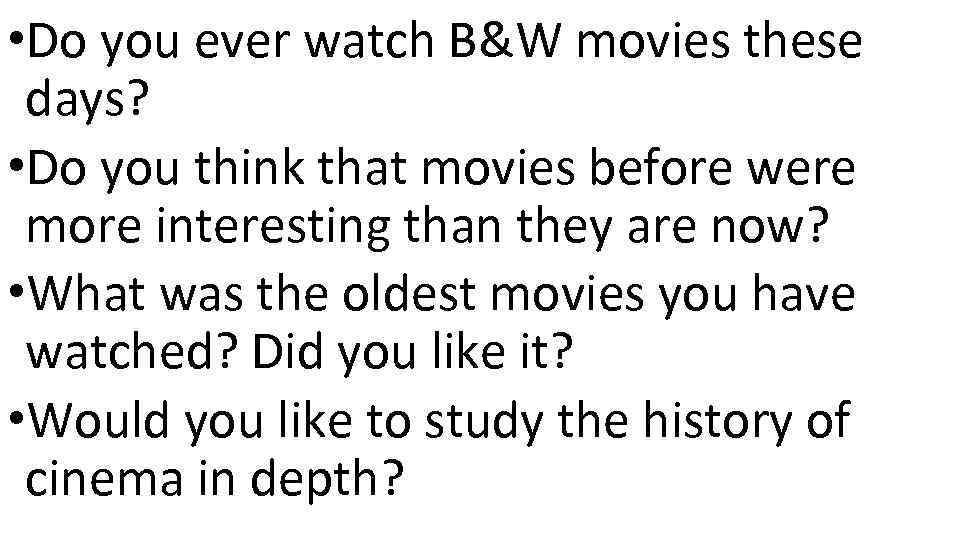 • Do you ever watch B&W movies these days? • Do you think