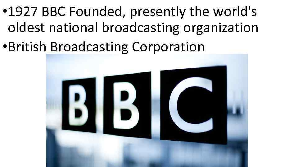 • 1927 BBC Founded, presently the world's oldest national broadcasting organization • British