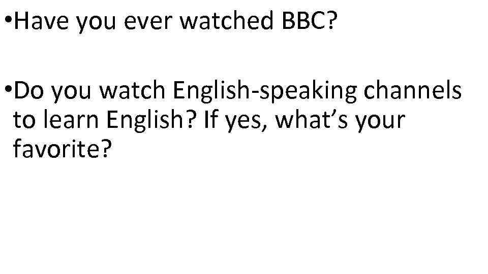 • Have you ever watched BBC? • Do you watch English-speaking channels to