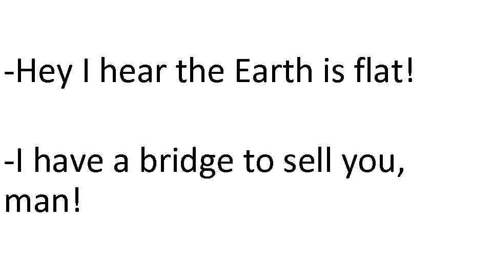 -Hey I hear the Earth is flat! -I have a bridge to sell you,