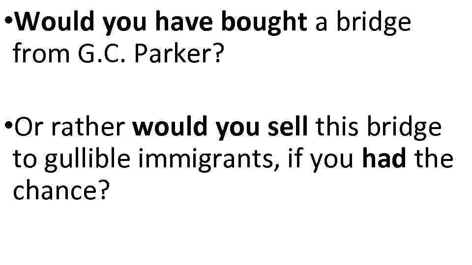 • Would you have bought a bridge from G. C. Parker? • Or