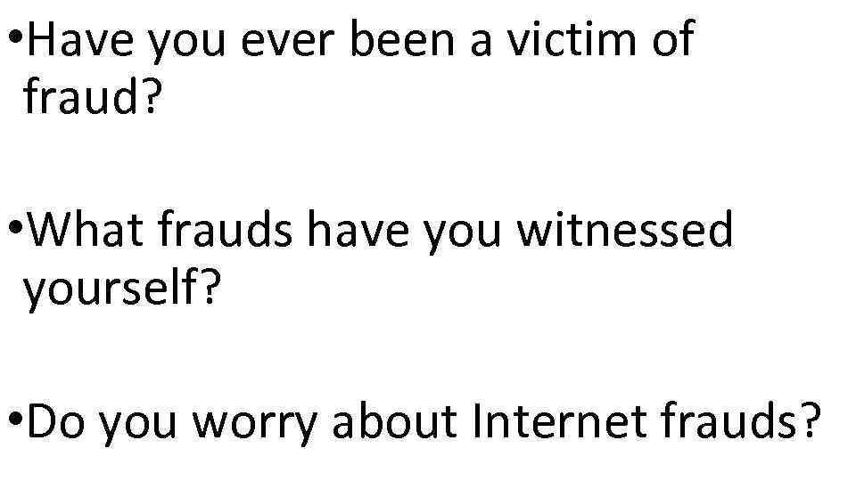 • Have you ever been a victim of fraud? • What frauds have