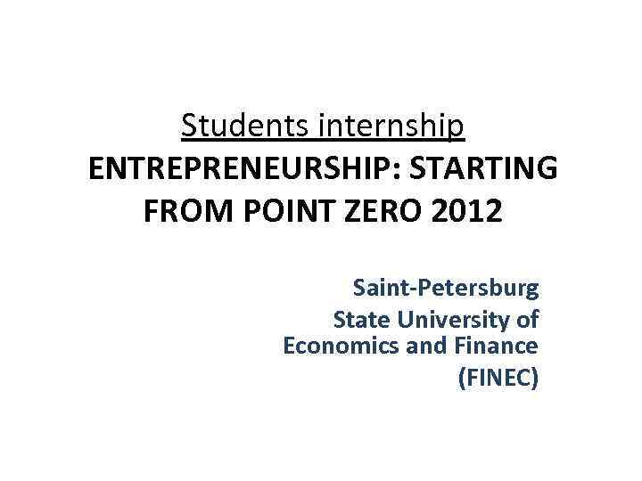 Students internship ENTREPRENEURSHIP: STARTING FROM POINT ZERO 2012 Saint-Petersburg State University of Economics and