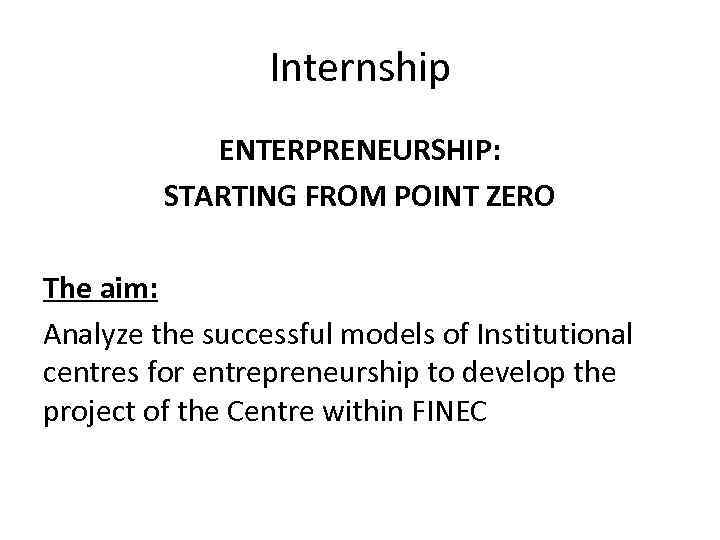 Internship ENTERPRENEURSHIP: STARTING FROM POINT ZERO The aim: Analyze the successful models of Institutional