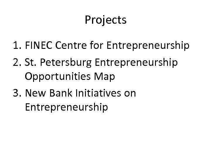 Projects 1. FINEC Centre for Entrepreneurship 2. St. Petersburg Entrepreneurship Opportunities Map 3. New