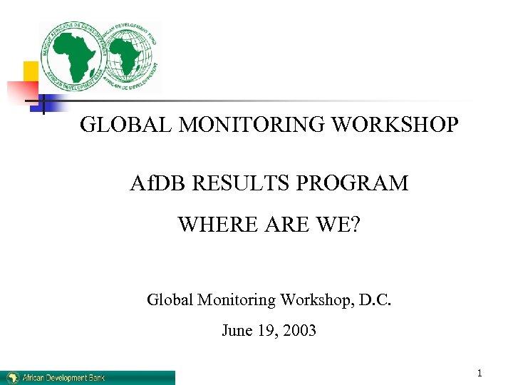 GLOBAL MONITORING WORKSHOP Af. DB RESULTS PROGRAM WHERE ARE WE? Global Monitoring Workshop, D.
