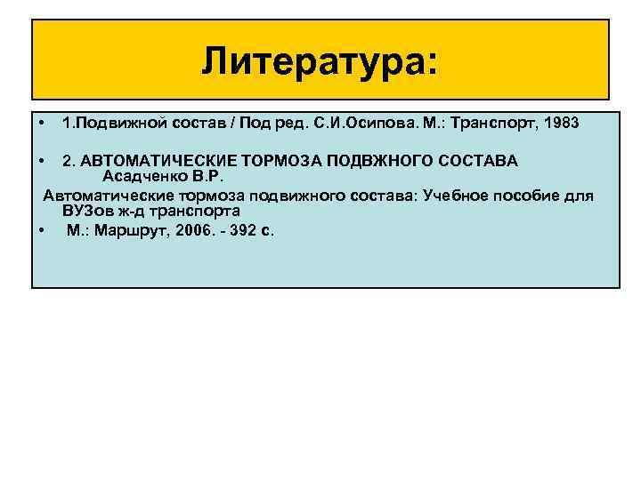 Литература: • • 1. Подвижной состав / Под ред. С. И. Осипова. М. :