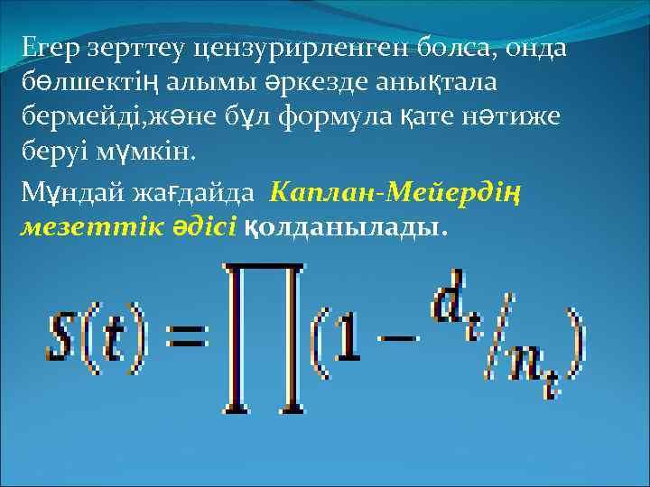 Егер зерттеу цензурирленген болса, онда бөлшектің алымы әркезде анықтала бермейді, және бұл формула қате
