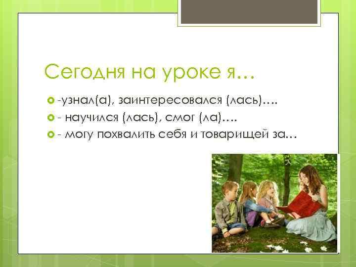 Сегодня на уроке я… -узнал(а), заинтересовался (лась)…. - научился (лась), смог (ла)…. - могу