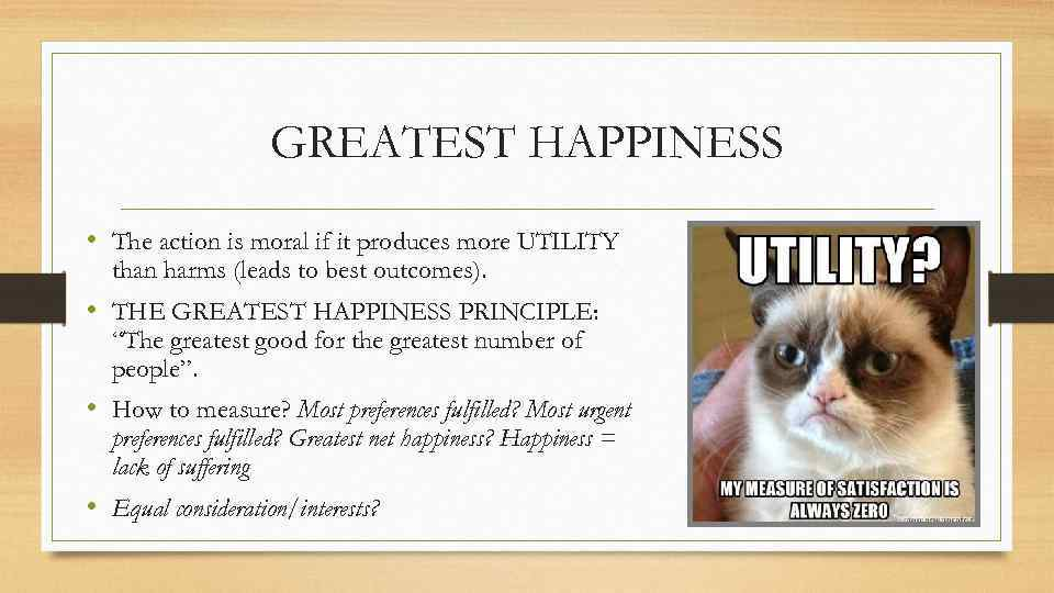 GREATEST HAPPINESS • The action is moral if it produces more UTILITY than harms