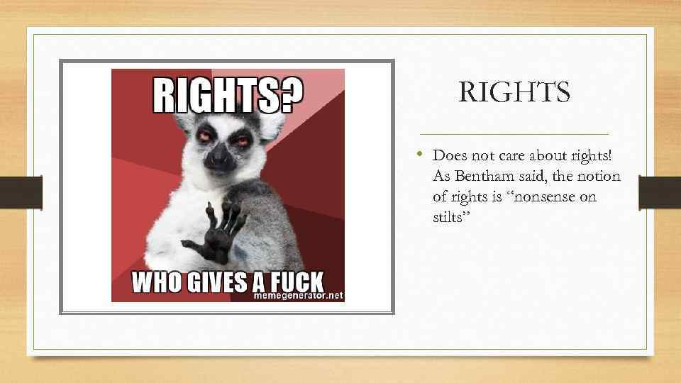 RIGHTS • Does not care about rights! As Bentham said, the notion of rights