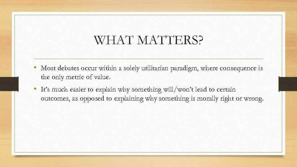WHAT MATTERS? • Most debates occur within a solely utilitarian paradigm, where consequence is