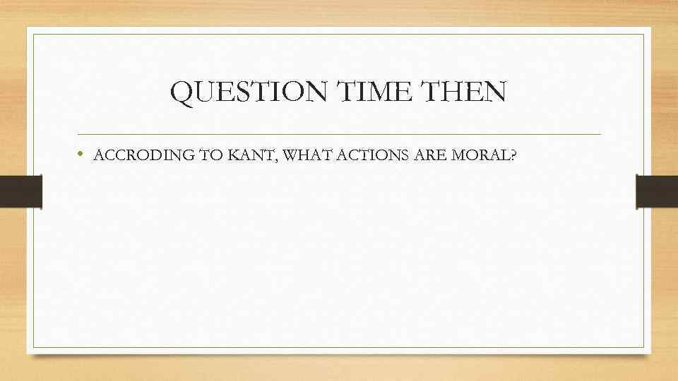 QUESTION TIME THEN • ACCRODING TO KANT, WHAT ACTIONS ARE MORAL?