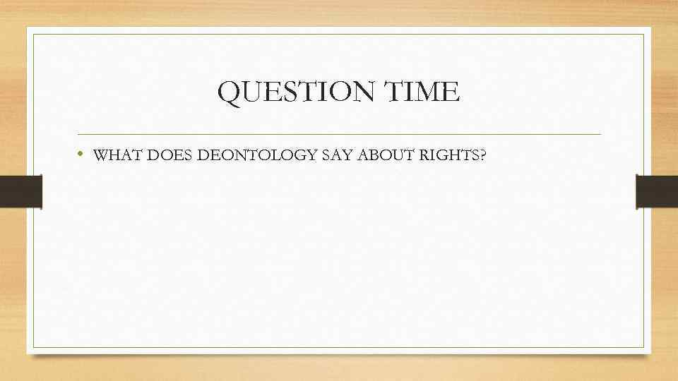 QUESTION TIME • WHAT DOES DEONTOLOGY SAY ABOUT RIGHTS?
