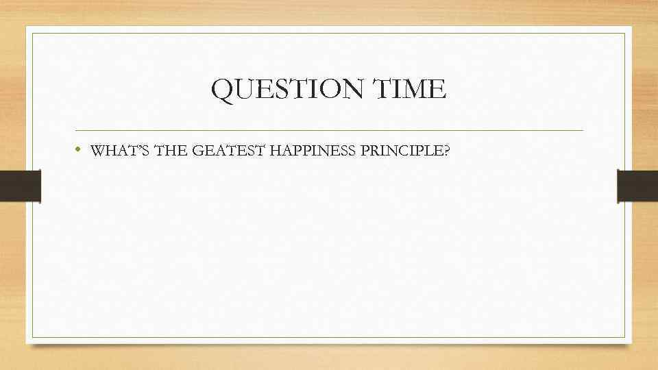 QUESTION TIME • WHAT'S THE GEATEST HAPPINESS PRINCIPLE?