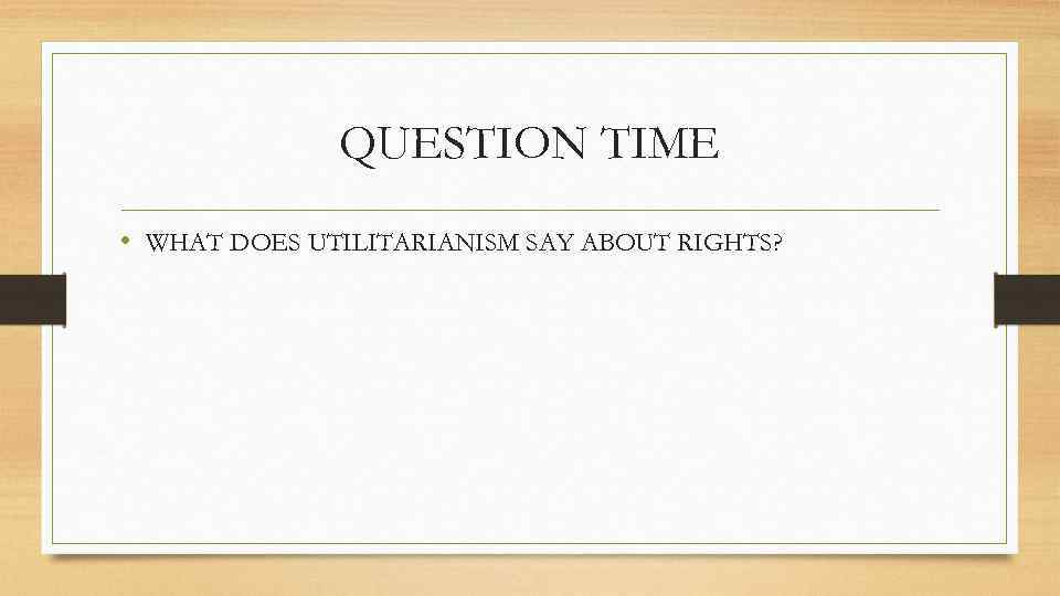 QUESTION TIME • WHAT DOES UTILITARIANISM SAY ABOUT RIGHTS?