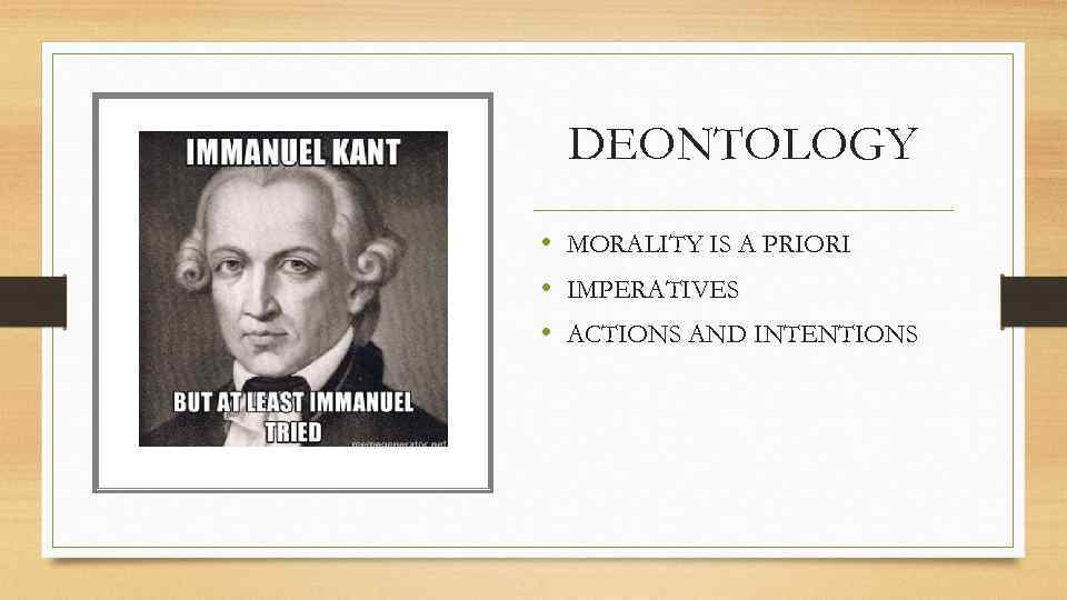 DEONTOLOGY • MORALITY IS A PRIORI • IMPERATIVES • ACTIONS AND INTENTIONS