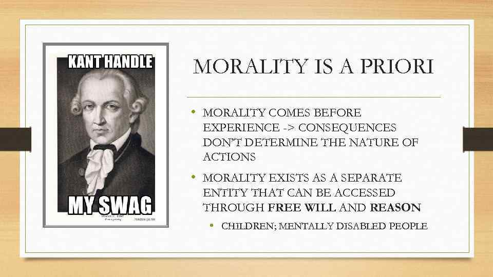 MORALITY IS A PRIORI • MORALITY COMES BEFORE EXPERIENCE -> CONSEQUENCES DON'T DETERMINE THE
