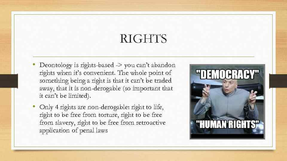 RIGHTS • Deontology is rights-based -> you can't abandon rights when it's convenient. The