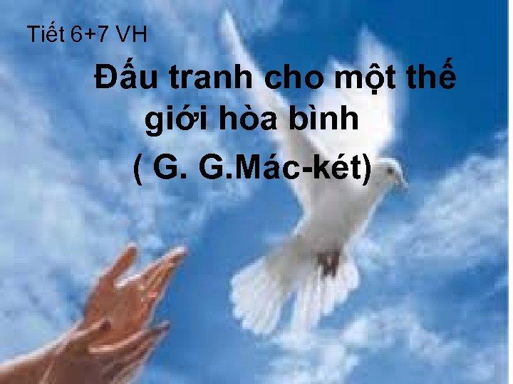 Tiết 6+7 VH Đấu tranh cho một thế giới hòa bình ( G. G.