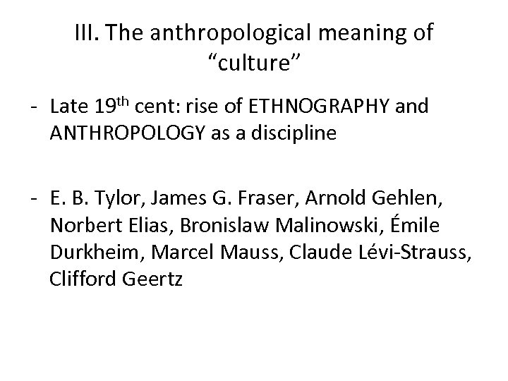 "III. The anthropological meaning of ""culture"" - Late 19 th cent: rise of ETHNOGRAPHY"