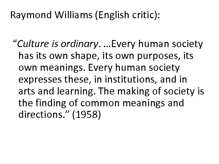 "Raymond Williams (English critic): ""Culture is ordinary. …Every human society has its own shape,"