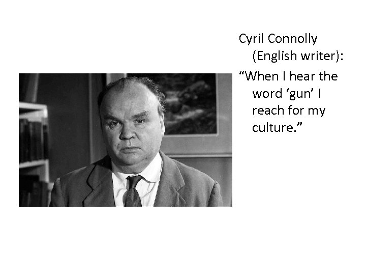 "Cyril Connolly (English writer): ""When I hear the word 'gun' I reach for my"