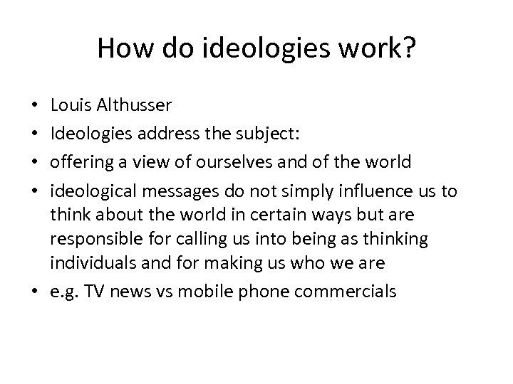 How do ideologies work? Louis Althusser Ideologies address the subject: offering a view of
