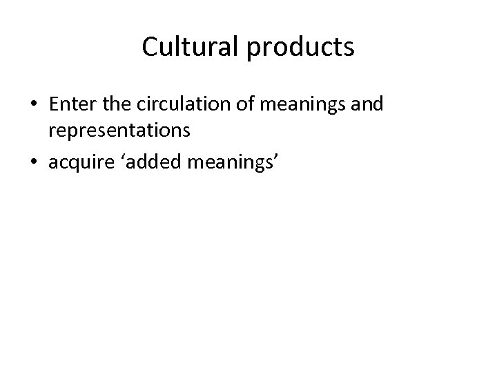 Cultural products • Enter the circulation of meanings and representations • acquire 'added meanings'