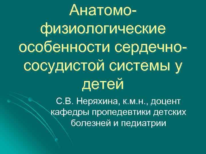 Анатомофизиологические особенности сердечнососудистой системы у детей С. В. Неряхина, к. м. н. , доцент