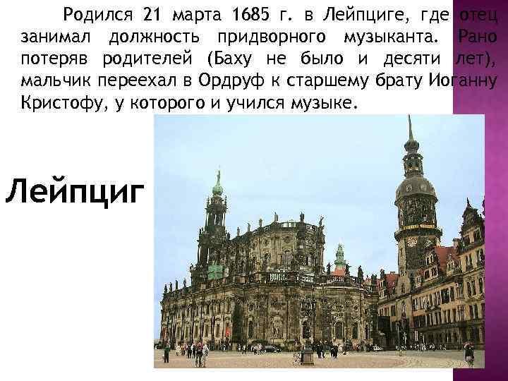 Родился 21 марта 1685 г. в Лейпциге, где отец занимал должность придворного музыканта. Рано