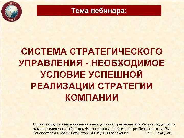 Тема вебинара: СИСТЕМА СТРАТЕГИЧЕСКОГО УПРАВЛЕНИЯ - НЕОБХОДИМОЕ УСЛОВИЕ УСПЕШНОЙ РЕАЛИЗАЦИИ СТРАТЕГИИ КОМПАНИИ Доцент кафедры
