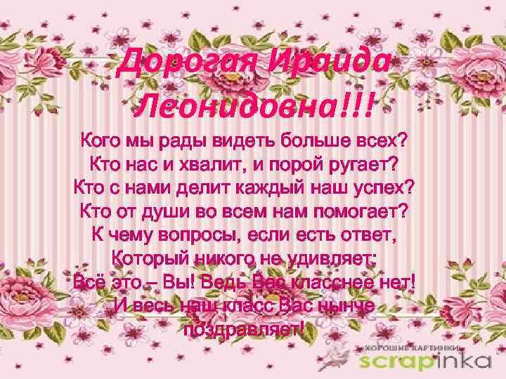Дорогая Ираида Леонидовна!!! Кого мы рады видеть больше всех? Кто нас и хвалит, и