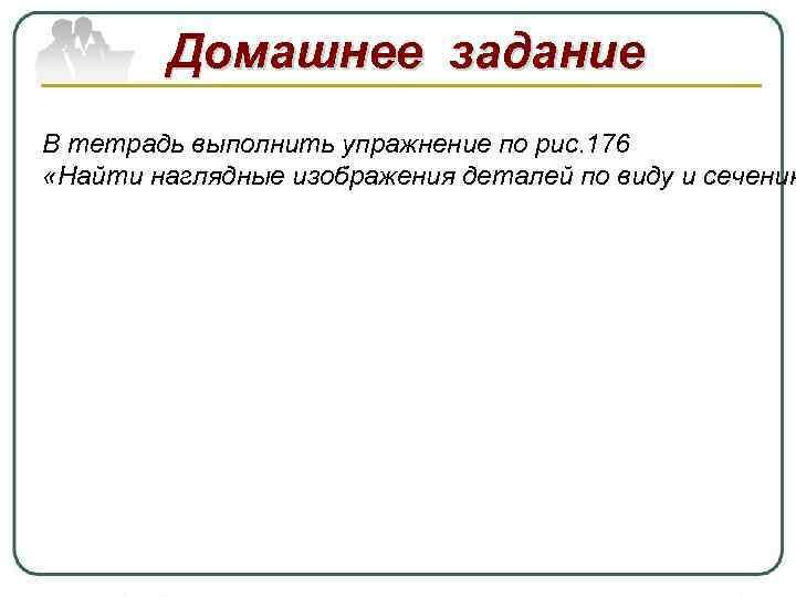 Домашнее задание В тетрадь выполнить упражнение по рис. 176 «Найти наглядные изображения деталей по
