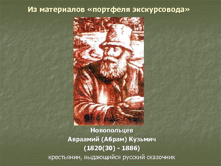 Из материалов «портфеля экскурсовода» Новопольцев Авраамий (Абрам) Кузьмич (1820(30) - 1886) крестьянин, выдающийся русский