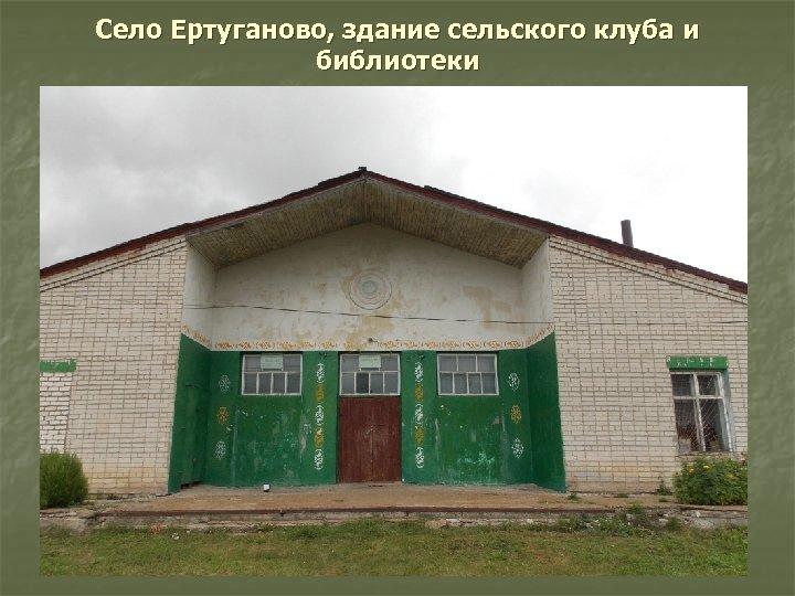 Село Ертуганово, здание сельского клуба и библиотеки