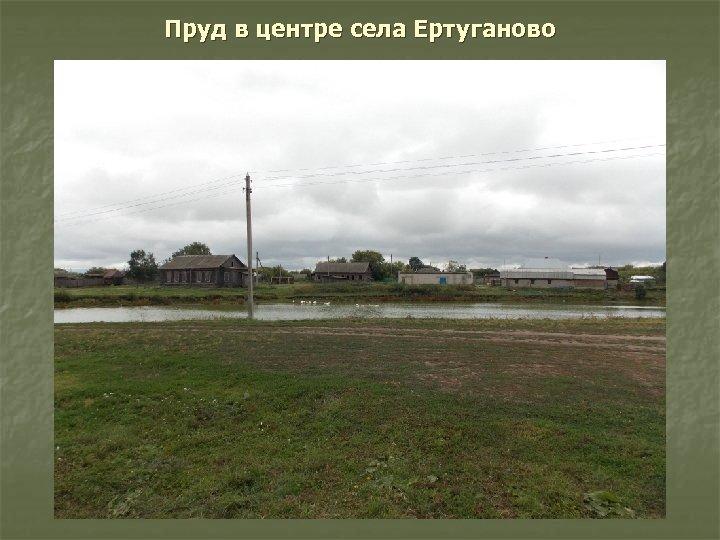 Пруд в центре села Ертуганово