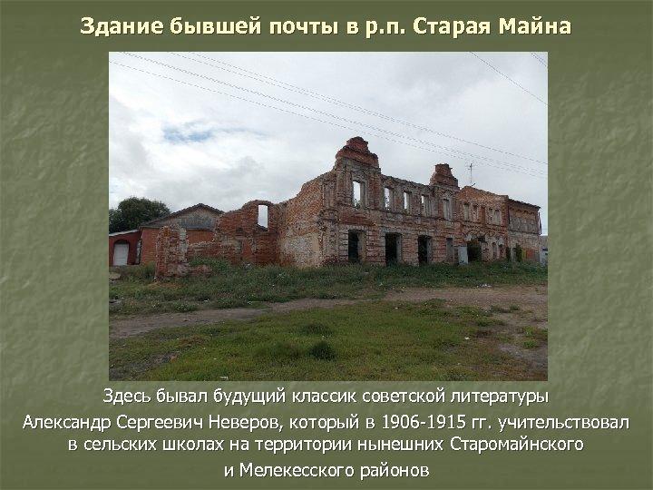 Здание бывшей почты в р. п. Старая Майна Здесь бывал будущий классик советской литературы