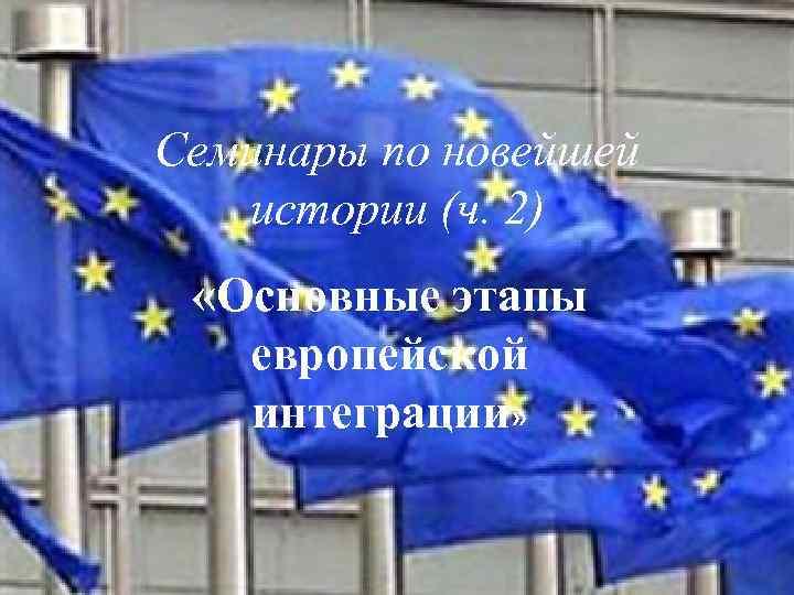 Семинары по новейшей истории (ч. 2) «Основные этапы европейской интеграции»