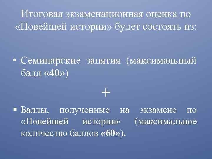 Итоговая экзаменационная оценка по «Новейшей истории» будет состоять из: • Семинарские занятия (максимальный балл