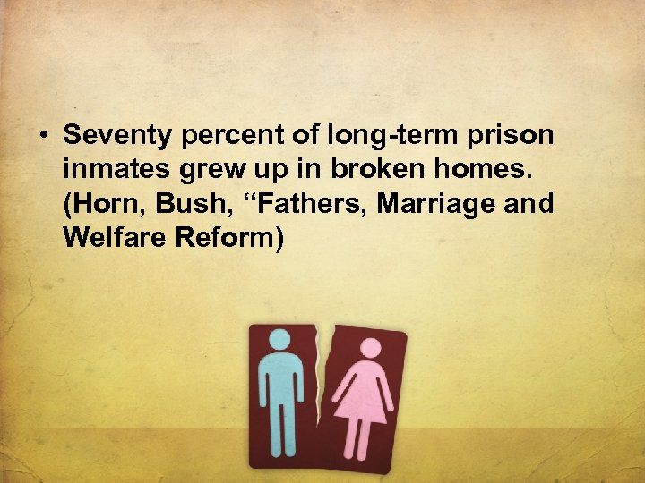 • Seventy percent of long-term prison inmates grew up in broken homes. (Horn,